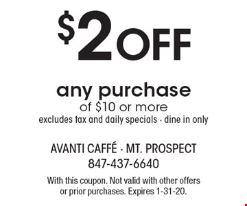 $2 off any purchase of $10 or more excludes tax and daily specials - dine in only. With this coupon. Not valid with other offers or prior purchases. Expires 1-31-20.