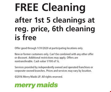 FREE Cleaning after 1st 5 cleanings at reg. price, 6th cleaning is free. Offer good through 1/31/2020 at participating locations only. New or former customers only. Can't be combined with any other offer or discount. Additional restrictions may apply. Offers are nontransferable. Cash value 1/100 of 1¢.Services provided by independently owned and operated franchises or corporate-owned branches. Prices and services may vary by location. ©2016 Merry Maids LP. All rights reserved.