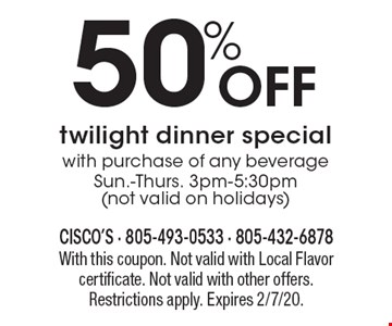 50% Off twilight dinner special with purchase of any beverage Sun.-Thurs. 3pm-5:30pm (not valid on holidays). With this coupon. Not valid with Local Flavor certificate. Not valid with other offers. Restrictions apply. Expires 2/7/20.
