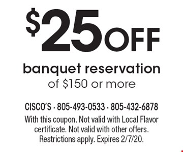 $25 Off banquet reservation of $150 or more. With this coupon. Not valid with Local Flavor certificate. Not valid with other offers. Restrictions apply. Expires 2/7/20.