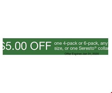 $5.00 off one 4-pack or 6-pack, any size, or one Seresto collar. Offer Expires Jan 31, 2020