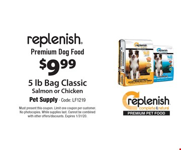 $9.99 replenish Premium Dog Food, 5 lb Bag Classic, Salmon or Chicken. Must present this coupon. Limit one coupon per customer. No photocopies. While supplies last. Cannot be combined with other offers/discounts. Expires 1/31/20.