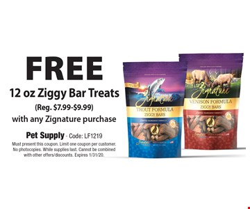 Free 12 oz Ziggy Bar Treats (Reg. $7.99-$9.99) with any Zignature purchase. Must present this coupon. Limit one coupon per customer. No photocopies. While supplies last. Cannot be combined with other offers/discounts. Expires 1/31/20.