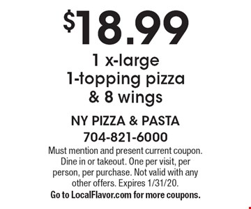$18.99 1 x-large 1-topping pizza & 8 wings. Must mention and present current coupon. Dine in or takeout. One per visit, per person, per purchase. Not valid with any other offers. Expires 1/31/20. Go to LocalFlavor.com for more coupons.