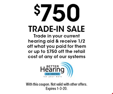 $750 TRADE-IN SALE - Trade in your current hearing aid & receive 1/2 off what you paid for them or up to $750 off the retail cost of any of our systems. With this coupon. Not valid with other offers. Expires 1-3-20.
