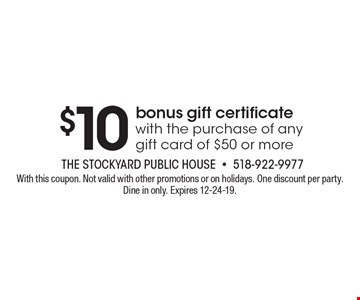 $10 bonus gift certificate with the purchase of any gift card of $50 or more. With this coupon. Not valid with other promotions or on holidays. One discount per party. Dine in only. Expires 12-24-19.