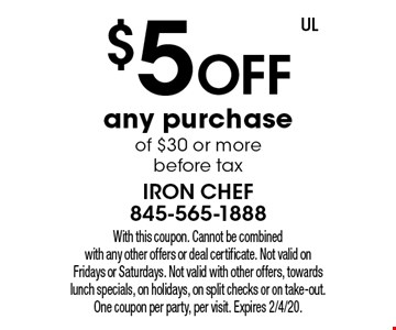 $5 off any purchase of $30 or more before tax. With this coupon. Cannot be combined with any other offers or deal certificate. Not valid on Fridays or Saturdays. Not valid with other offers, towards lunch specials, on holidays, on split checks or on take-out. One coupon per party, per visit. Expires 2/4/20.