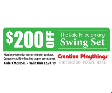 $200 off the sale price on any swing set. Must be presented at time of swing set purchase. Coupon not valid online. One coupon per customer. Code: CM200SFL. Valid thru 12/24/19