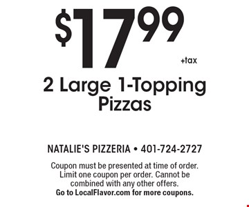 $17.99 +tax 2 Large 1-Topping Pizzas. Coupon must be presented at time of order. Limit one coupon per order. Cannot be combined with any other offers. Go to LocalFlavor.com for more coupons.