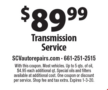$89.99 Transmission Service. With this coupon. Most vehicles. Up to 5 qts. of oil, $4.95 each additional qt. Special oils and filters available at additional cost. One coupon or discount per service. Shop fee and tax extra. Expires 1-3-20.