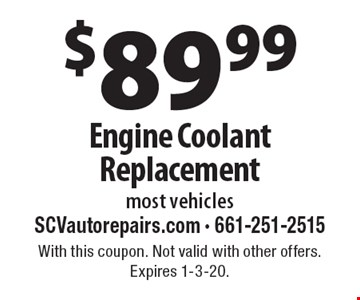 $89.99 Engine Coolant Replacement most vehicles. With this coupon. Not valid with other offers. Expires 1-3-20.