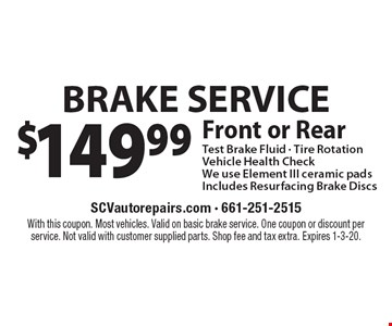 $149.99 BRAKE SERVICE Front or Rear Test Brake Fluid - Tire Rotation Vehicle Health Check We use Element III ceramic pads Includes Resurfacing Brake Discs. With this coupon. Most vehicles. Valid on basic brake service. One coupon or discount per service. Not valid with customer supplied parts. Shop fee and tax extra. Expires 1-3-20.