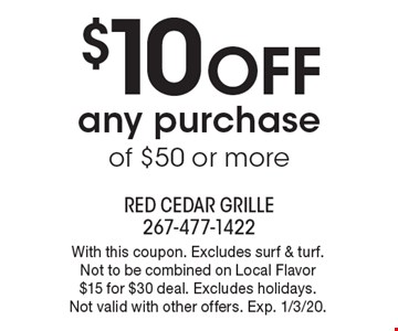 $10 off any purchase of $50 or more. With this coupon. Excludes surf & turf. Not to be combined on Local Flavor $15 for $30 deal. Excludes holidays. Not valid with other offers. Exp. 1/3/20.