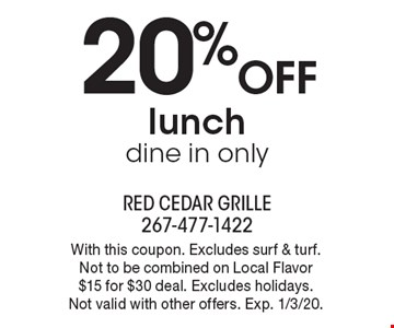 20% off lunch dine in only. With this coupon. Excludes surf & turf. Not to be combined on Local Flavor $15 for $30 deal. Excludes holidays. Not valid with other offers. Exp. 1/3/20.