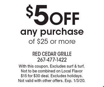 $5 off any purchase of $25 or more. With this coupon. Excludes surf & turf. Not to be combined on Local Flavor $15 for $30 deal. Excludes holidays. Not valid with other offers. Exp. 1/3/20.