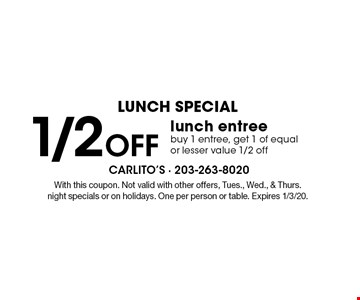 LUNCH SPECIAL.1/2 off lunch entree. Buy 1 entree, get 1 of equal or lesser value 1/2 off. With this coupon. Not valid with other offers, Tues., Wed., & Thurs. night specials or on holidays. One per person or table. Expires 1/3/20.