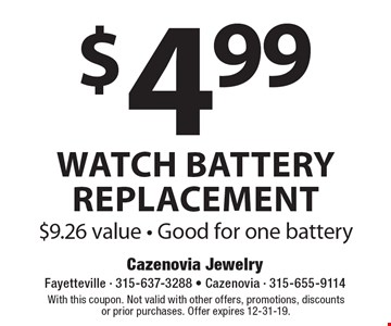 $4.99 watch battery replacement. $9.26 value. Good for one battery. With this coupon. Not valid with other offers, promotions, discounts or prior purchases. Offer expires 12-31-19.