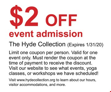 $2 OFF event admission The Hyde Collection. Limit one coupon per person. Valid for one event only. Must render the coupon at the time of payment to receive the discount. Visit our website to see what events, yoga classes, or workshops we have scheduled! Expires 01/31/20.
