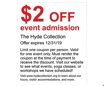 $2 OFF event admission The Hyde Collection Offer expires 12/31/19 Limit one coupon per person. Valid for one event only. Must render the coupon at the time of payment to receive the discount. Visit our website to see what events, yoga classes, or workshops we have scheduled! Visit www.hydecollection.org to learn about our hours, visitor accommodations, and more.