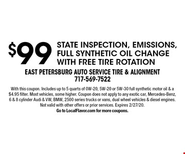 $99 state inspection, emissions, full synthetic oil change with free tire rotation. With this coupon. Includes up to 5 quarts of 0W-20, 5W-20 or 5W-30 full synthetic motor oil & a $4.95 filter. Most vehicles, some higher. Coupon does not apply to any exotic car, Mercedes-Benz, 6 & 8 cylinder Audi & VW, BMW, 2500 series trucks or vans, dual wheel vehicles & diesel engines. Not valid with other offers or prior services. Expires 2/27/20. Go to LocalFlavor.com for more coupons.