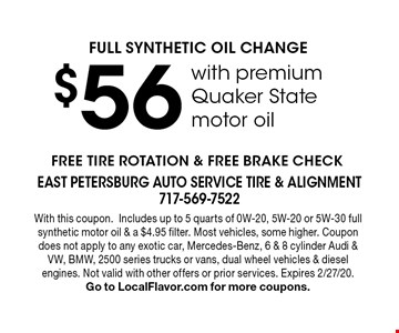 $56 FULL SYNTHETIC OIL CHANGE with premium Quaker State motor oil. FREE TIRE ROTATION & FREE BRAKE CHECK. With this coupon. Includes up to 5 quarts of 0W-20, 5W-20 or 5W-30 full synthetic motor oil & a $4.95 filter. Most vehicles, some higher. Coupon does not apply to any exotic car, Mercedes-Benz, 6 & 8 cylinder Audi & VW, BMW, 2500 series trucks or vans, dual wheel vehicles & diesel engines. Not valid with other offers or prior services. Expires 2/27/20. Go to LocalFlavor.com for more coupons.