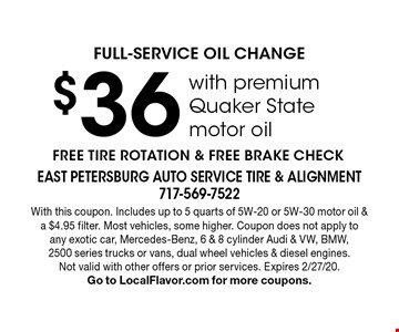 $36 FULL-SERVICE OIL CHANGE with premium Quaker State motor oil. FREE TIRE ROTATION & FREE BRAKE CHECK. With this coupon. Includes up to 5 quarts of 5W-20 or 5W-30 motor oil & a $4.95 filter. Most vehicles, some higher. Coupon does not apply to any exotic car, Mercedes-Benz, 6 & 8 cylinder Audi & VW, BMW, 2500 series trucks or vans, dual wheel vehicles & diesel engines. Not valid with other offers or prior services. Expires 2/27/20. Go to LocalFlavor.com for more coupons.