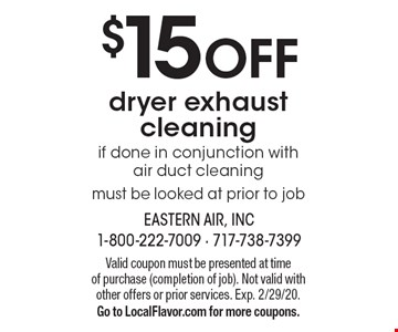 $15 OFF dryer exhaust cleaning if done in conjunction with  air duct cleaning must be looked at prior to job. Valid coupon must be presented at time of purchase (completion of job). Not valid with other offers or prior services. Exp. 2/29/20. Go to LocalFlavor.com for more coupons.