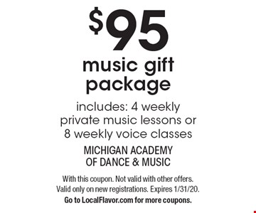 $95 music gift package. Includes: 4 weekly private music lessons or 8 weekly voice classes. With this coupon. Not valid with other offers. Valid only on new registrations. Expires 1/31/20. Go to LocalFlavor.com for more coupons.