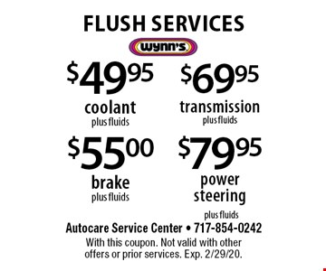 FLUSH SERVICES! $79.95 power steering or $69.95 transmission or $55.00 brake or $49.95 coolant (plus fluids). With this coupon. Not valid with other offers or prior services. Exp. 2/29/20.