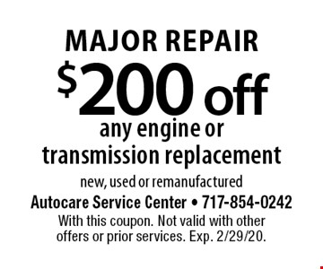 MAJOR REPAIR $200 off any engine or transmission replacement. New, used or remanufactured. With this coupon. Not valid with other offers or prior services. Exp. 2/29/20.