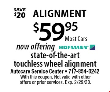 $59.95 Alignment. Now offering state-of-the-art touchless wheel alignment. Most Cars. Save $20. With this coupon. Not valid with other offers or prior services. Exp. 2/29/20.