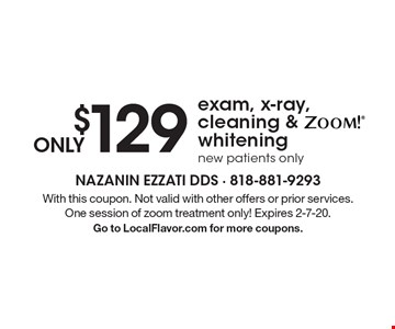 ONLY $129 exam , X-ray, cleaning and ZOOM! whitening. New patients only. With this coupon. Not valid with other offers or prior services. One session of zoom treatment only! Expires 2-7-20. Go to LocalFlavor.com for more coupons.