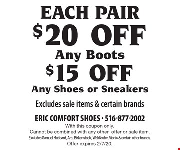 Each Pair $20 OFF Any Boots. $15 OFF Any Shoes or Sneakers. Excludes sale items & certain brands. With this coupon only. Cannot be combined with any other offer or sale item. Excludes Samuel Hubbard, Ara, Birkenstock, Waldlaufer, Vionic & certain other brands. Offer expires 2/7/20.