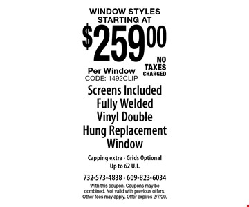 Window Styles starting at $259.00 Per Window Screens Included Fully Welded Vinyl Double Hung Replacement Window Capping extra - Grids OptionalUp to 62 U.I.NO TAXES CHARGED. With this coupon. Coupons may be combined. Not valid with previous offers. Other fees may apply. Offer expires 2/7/20.CODE: 1492CLIP