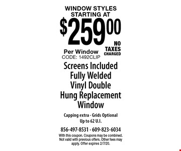 Window Styles! Starting at $259.00 Per Window. Screens Included. Fully Welded Vinyl Double Hung Replacement Window. Capping extra - Grids Optional. Up to 62 U.I. No Taxes Charged. With this coupon. Coupons may be combined. Not valid with previous offers. Other fees may apply. Offer expires 2/7/20. CODE: 1492CLIP