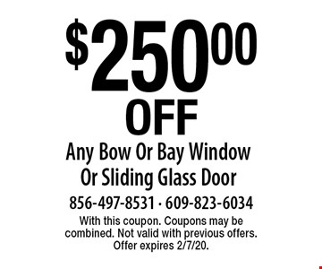 $250.00 Off Any Bow Or Bay Window Or Sliding Glass Door. With this coupon. Coupons may be combined. Not valid with previous offers. Offer expires 2/7/20.