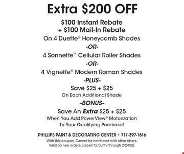 Extra $200 OFF $100 Instant Rebate + $100 Mail-In Rebate On 4 Duette Honeycomb Shades-or- 4 Sonnette Cellular Roller Shades-or- 4 Vignette Modern Roman Shades-Plus- Save $25 + $25 On Each Additional Shade-Bonus- Save An Extra $25 + $25 When You Add PowerView Motorization To Your Qualifying Purchase!. With this coupon. Cannot be combined with other offers. Valid on new orders placed 12/30/19 through 2/24/20.