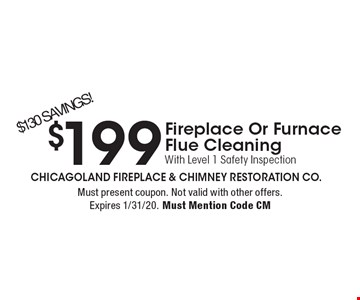 $199 Fireplace Or Furnace Flue Cleaning With Level 1 Safety Inspection. $130 SAVINGS!. Must present coupon. Not valid with other offers. Expires 1/31/20. Must Mention Code CM