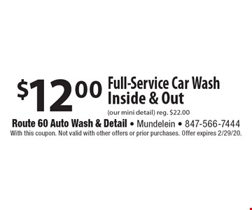 $12.00 Full-Service Car Wash Inside & Out (our mini detail) reg. $22.00. With this coupon. Not valid with other offers or prior purchases. Offer expires 2/29/20.