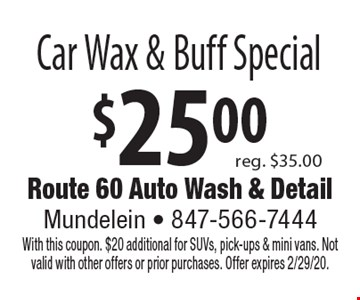 $25.00 Car Wax & Buff Special reg. $35.00. With this coupon. $20 additional for SUVs, pick-ups & mini vans. Not valid with other offers or prior purchases. Offer expires 2/29/20.