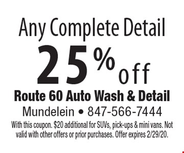 25%off Any Complete Detail. With this coupon. $20 additional for SUVs, pick-ups & mini vans. Not valid with other offers or prior purchases. Offer expires 2/29/20.