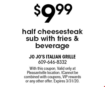 $9.99 half cheesesteak sub with fries & beverage. With this coupon. Valid only at Pleasantville location. Cannot be combined with coupons, VIP rewards or any other offer. Expires 3/31/20.