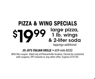 PIZZA & WING SPECIALS - $19.99 large pizza,1 lb. wings & 2-liter soda. Toppings additional. With this coupon. Valid only at Pleasantville location. Cannot be combined with coupons, VIP rewards or any other offer. Expires 3/31/20.