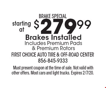 BRAKE SPECIAL $279.99startingatBrakes InstalledIncludes Premium Pads & Premium Rotors .Must present coupon at the time of sale. Not valid with other offers. Most cars and light trucks. Expires 2/7/20.