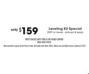 only $159 Leveling Kit Special2007 or newer - pickups & jeeps.Must present coupon at the time of sale. Not valid with other offers. Most cars and light trucks. Expires 2/7/20.