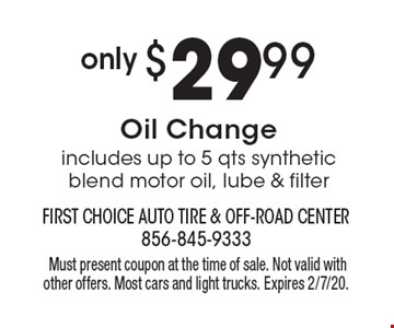 only $29.99 Oil Changeincludes up to 5 qts synthetic blend motor oil, lube & filter.Must present coupon at the time of sale. Not valid with other offers. Most cars and light trucks. Expires 2/7/20.