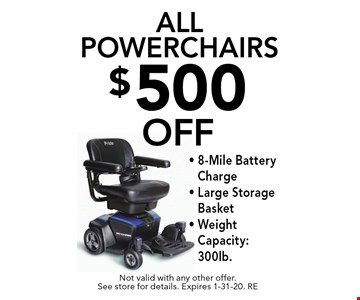 $500 off all Powerchairs. 8-Mile Battery Charge,Large Storage Basket,Weight Capacity: 300lb. Not valid with any other offer. See store for details. Expires 1-31-20. RE