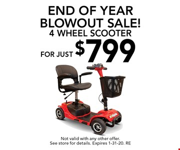 End of Year Blowout Sale! For just $799 4 Wheel Scooter. Not valid with any other offer. See store for details. Expires 1-31-20. RE
