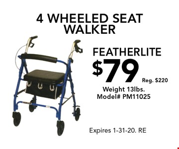 $79, Reg. $220. Weight 13lbs. Model# PM11025 4 wheeled seat walker featherlite. Expires 1-31-20. RE