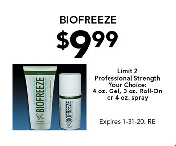 $9.99 biofreeze. Limit 2. Professional Strength. Your Choice: 4 oz. Gel, 3 oz. Roll-On or 4 oz. spray. Expires 1-31-20. RE